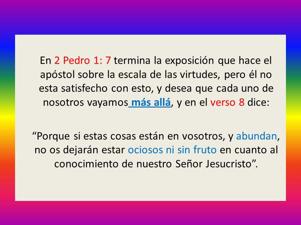 En 2 Pedro 1: 7 termina la exposición que hace el apóstol sobre la escala de las virtudes, pero él no esta satisfecho con esto, y desea que cada uno d