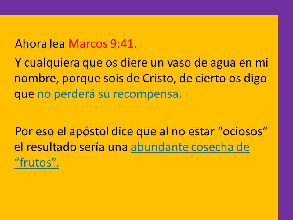 Ahora lea Marcos 9:41. Y cualquiera que os diere un vaso de agua en mi nombre, porque sois de Cristo, de cierto os digo que no perderá su recompensa.
