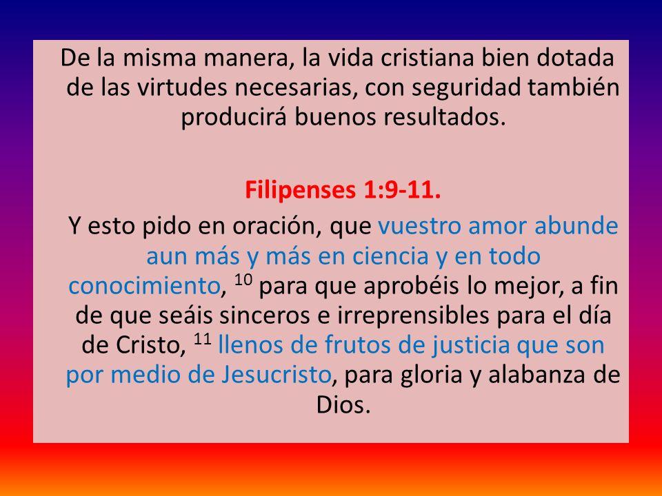 De la misma manera, la vida cristiana bien dotada de las virtudes necesarias, con seguridad también producirá buenos resultados. Filipenses 1:9-11. Y