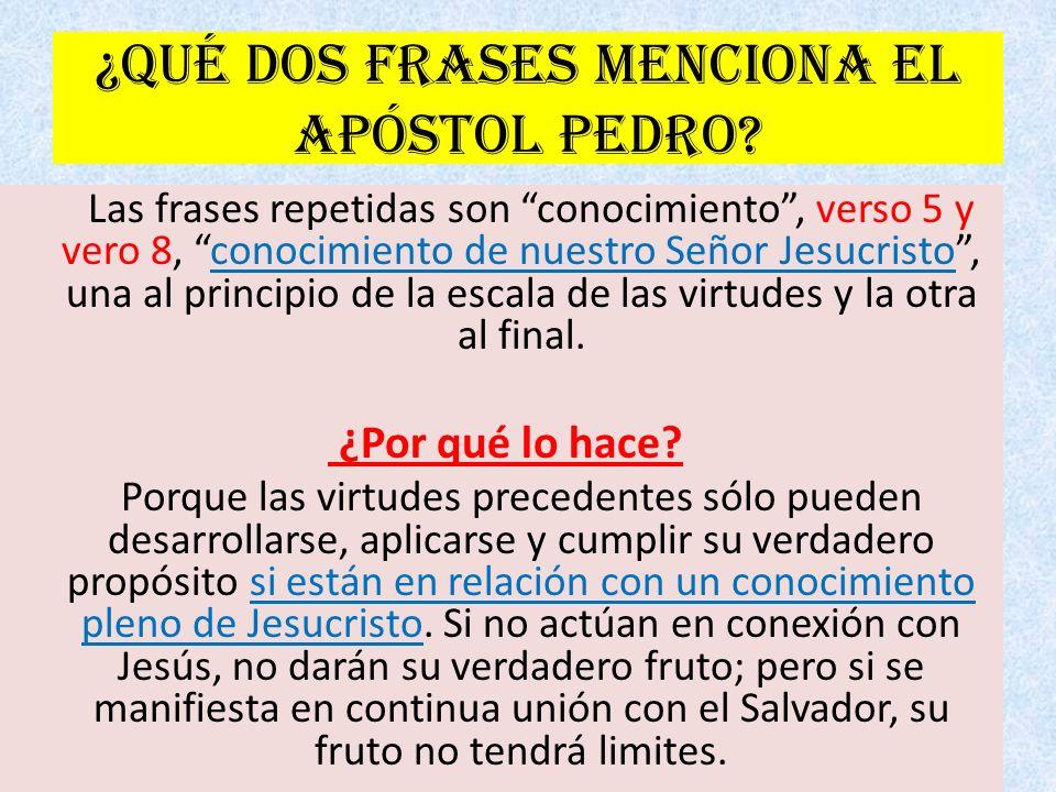 ¿Qué dos frases menciona el apóstol Pedro? Las frases repetidas son conocimiento, verso 5 y vero 8, conocimiento de nuestro Señor Jesucristo, una al p
