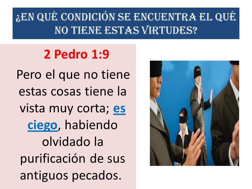¿En qué condición se encuentra el qué no tiene estas virtudes? 2 Pedro 1:9 Pero el que no tiene estas cosas tiene la vista muy corta; es ciego, habien