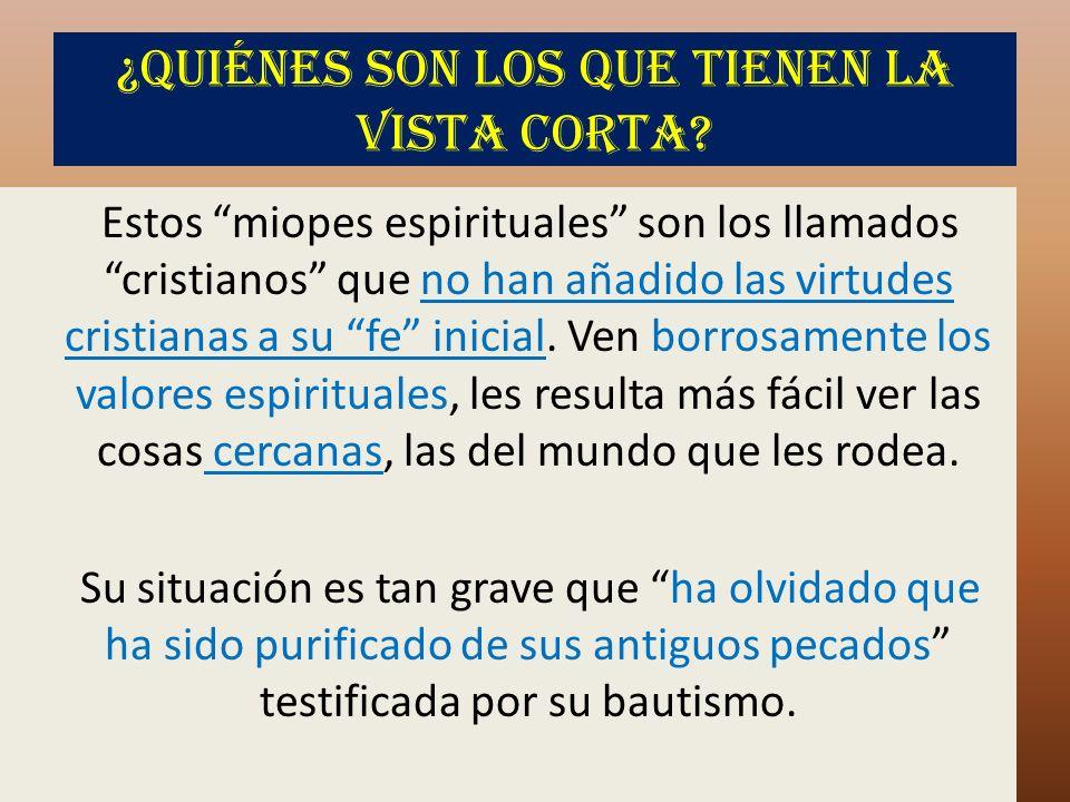 ¿Quiénes son los que tienen la vista corta? Estos miopes espirituales son los llamados cristianos que no han añadido las virtudes cristianas a su fe i