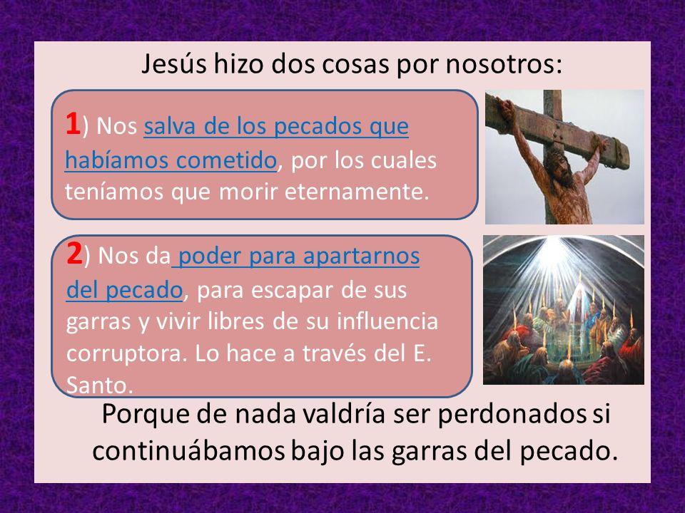 Jesús hizo dos cosas por nosotros: Porque de nada valdría ser perdonados si continuábamos bajo las garras del pecado. 2 ) Nos da poder para apartarnos