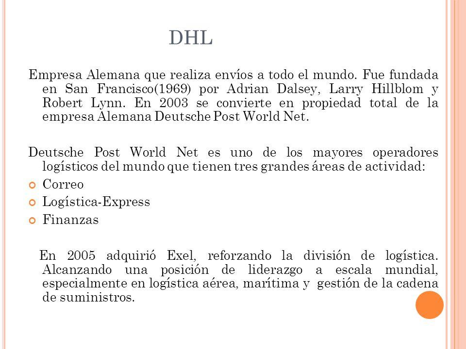 DHL Empresa Alemana que realiza envíos a todo el mundo. Fue fundada en San Francisco(1969) por Adrian Dalsey, Larry Hillblom y Robert Lynn. En 2003 se