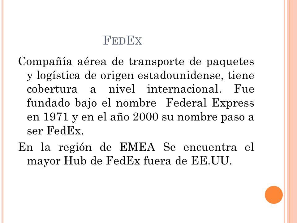 F ED E X Compañía aérea de transporte de paquetes y logística de origen estadounidense, tiene cobertura a nivel internacional. Fue fundado bajo el nom