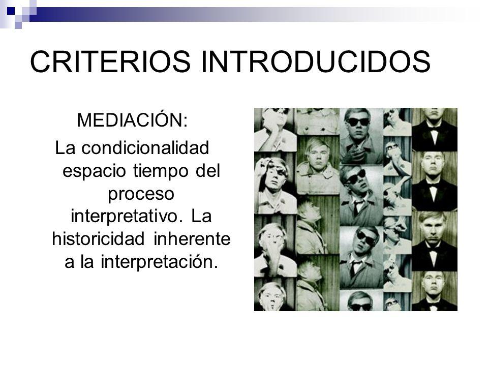 CRITERIOS INTRODUCIDOS MEDIACIÓN: La condicionalidad espacio tiempo del proceso interpretativo. La historicidad inherente a la interpretación.
