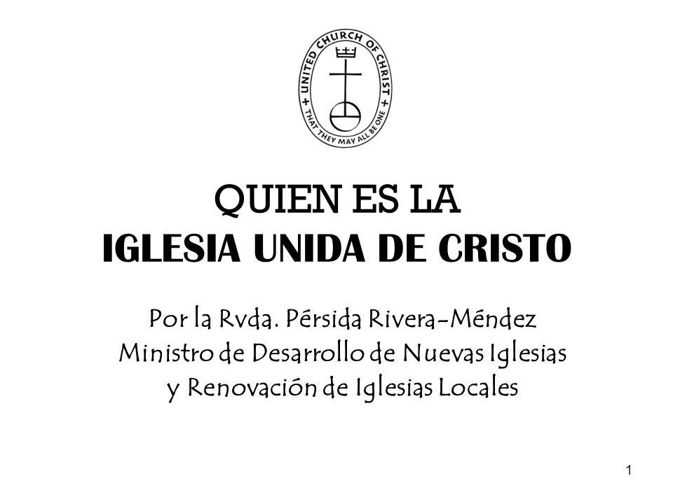 1 QUIEN ES LA IGLESIA UNIDA DE CRISTO Por la Rvda. Pérsida Rivera-Méndez Ministro de Desarrollo de Nuevas Iglesias y Renovación de Iglesias Locales