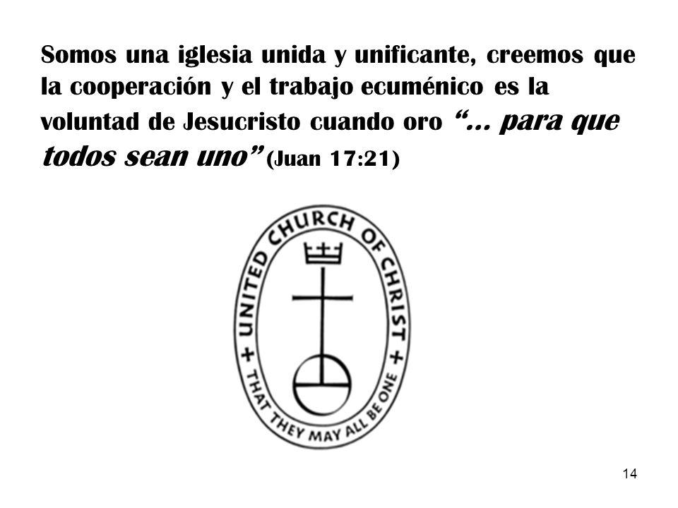 14 Somos una iglesia unida y unificante, creemos que la cooperación y el trabajo ecuménico es la voluntad de Jesucristo cuando oro … para que todos se