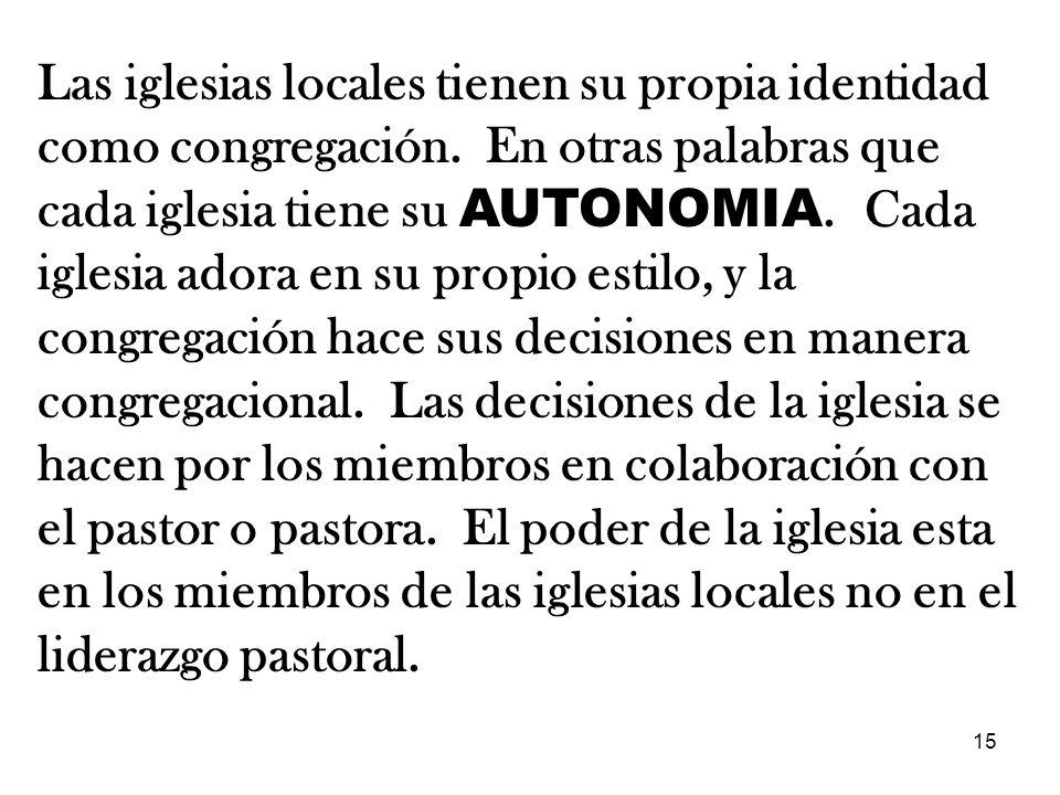 15 Las iglesias locales tienen su propia identidad como congregación. En otras palabras que cada iglesia tiene su AUTONOMIA. Cada iglesia adora en su