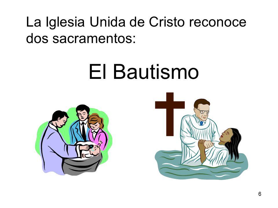 6 La Iglesia Unida de Cristo reconoce dos sacramentos: El Bautismo