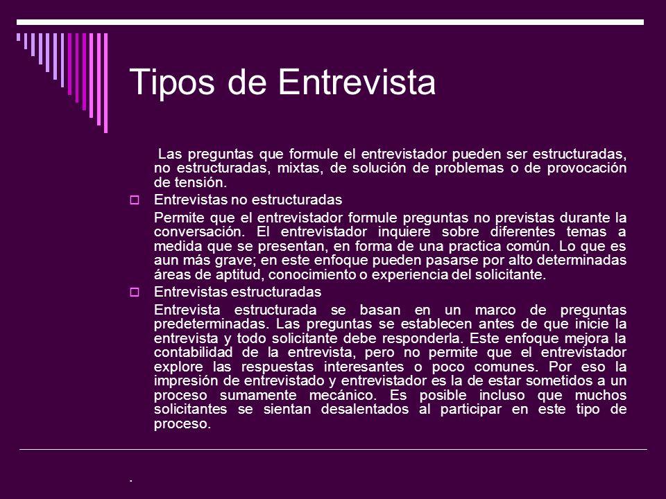 Tipos de Entrevista Las preguntas que formule el entrevistador pueden ser estructuradas, no estructuradas, mixtas, de solución de problemas o de provo