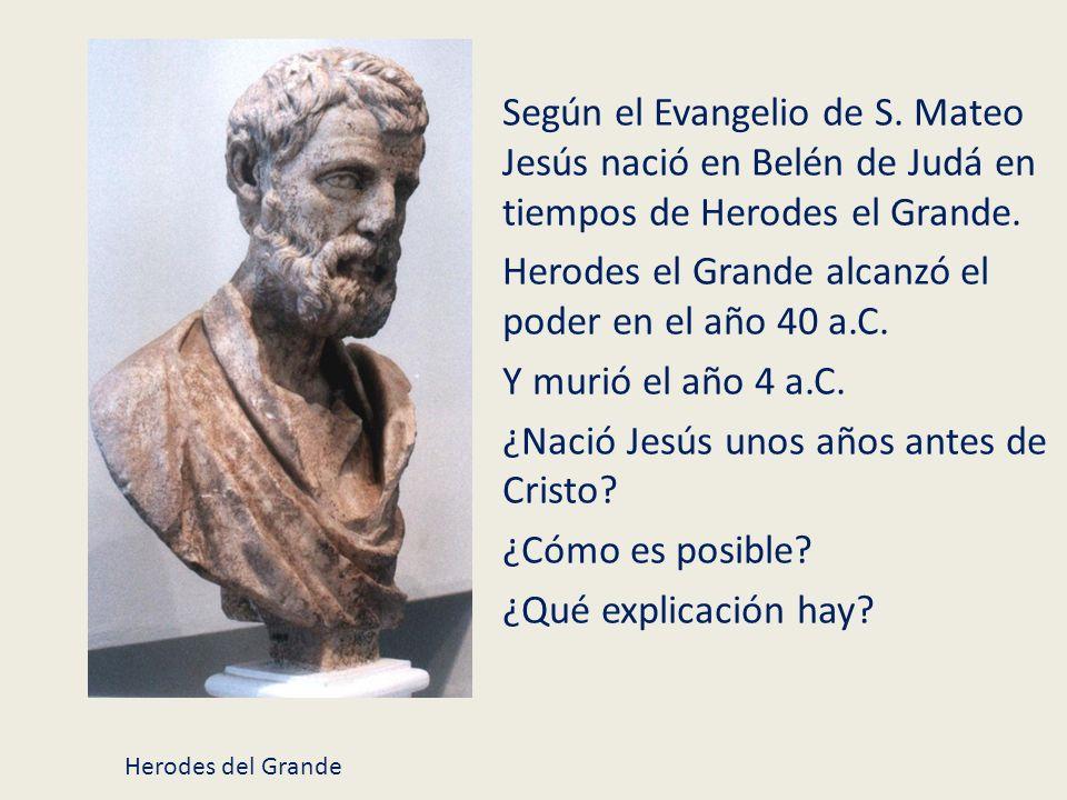 Según el Evangelio de S. Mateo Jesús nació en Belén de Judá en tiempos de Herodes el Grande. Herodes el Grande alcanzó el poder en el año 40 a.C. Y mu