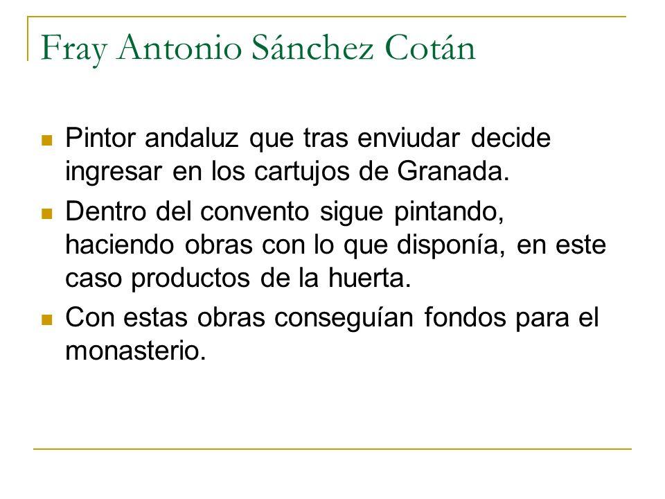 Fray Antonio Sánchez Cotán Pintor andaluz que tras enviudar decide ingresar en los cartujos de Granada. Dentro del convento sigue pintando, haciendo o