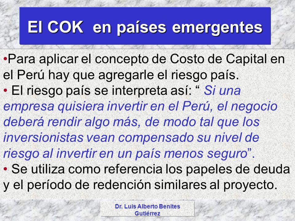 Dr. Luis Alberto Benites Gutiérrez El COK en países emergentes Para aplicar el concepto de Costo de Capital en el Perú hay que agregarle el riesgo paí