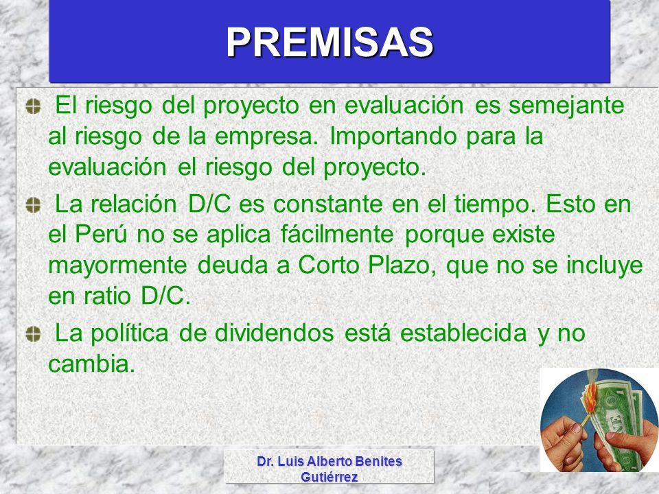 Dr. Luis Alberto Benites Gutiérrez PREMISAS El riesgo del proyecto en evaluación es semejante al riesgo de la empresa. Importando para la evaluación e