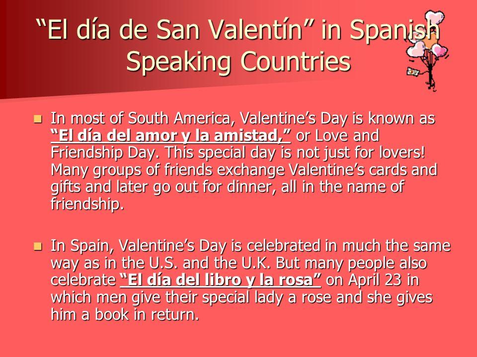 El día de San Valentín in Spanish Speaking Countries In most of South America, Valentines Day is known as El día del amor y la amistad, or Love and Fr