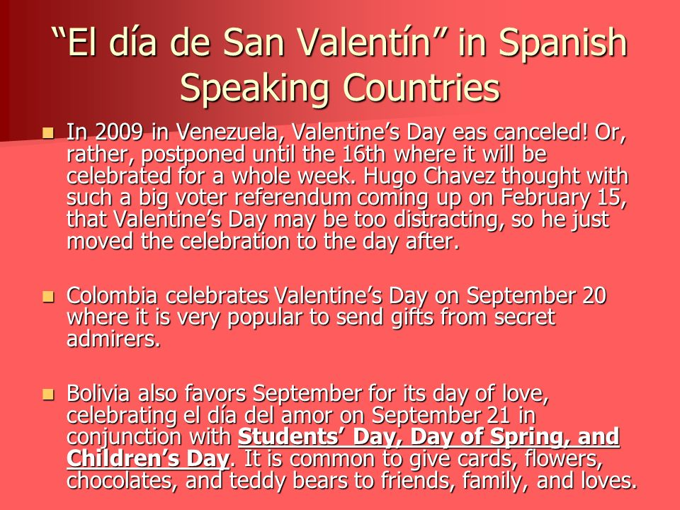 El día de San Valentín in Spanish Speaking Countries No matter where you are, Valentines Day is a day for love and friendship and a great time to show those you love how you feel.