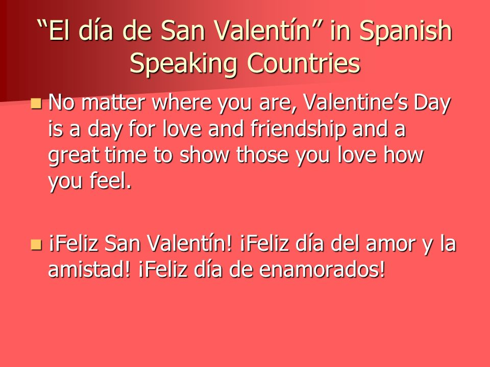 El día de San Valentín in Spanish Speaking Countries No matter where you are, Valentines Day is a day for love and friendship and a great time to show