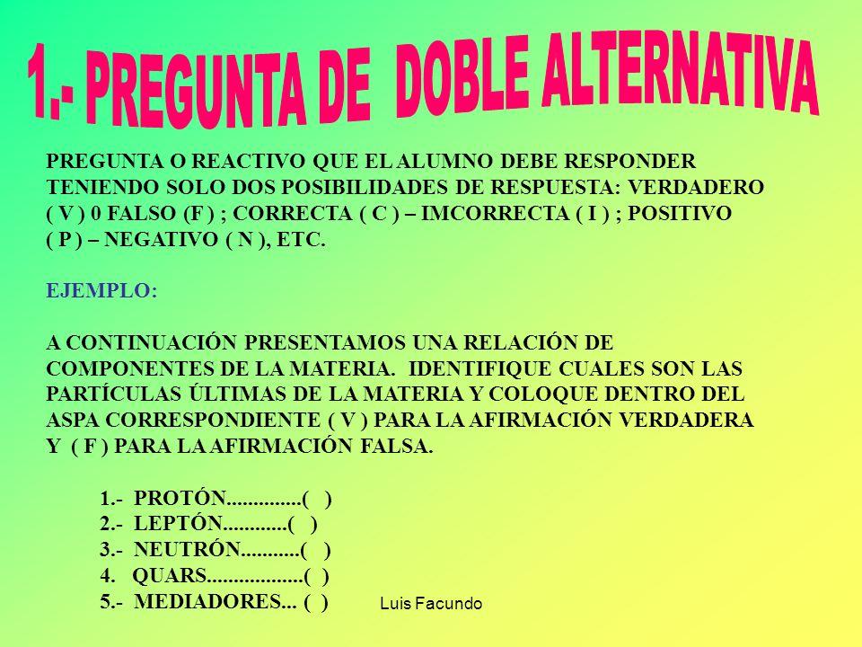 Luis Facundo PREGUNTA O REACTIVO QUE EL ALUMNO DEBE RESPONDER TENIENDO SOLO DOS POSIBILIDADES DE RESPUESTA: VERDADERO ( V ) 0 FALSO (F ) ; CORRECTA ( C ) – IMCORRECTA ( I ) ; POSITIVO ( P ) – NEGATIVO ( N ), ETC.