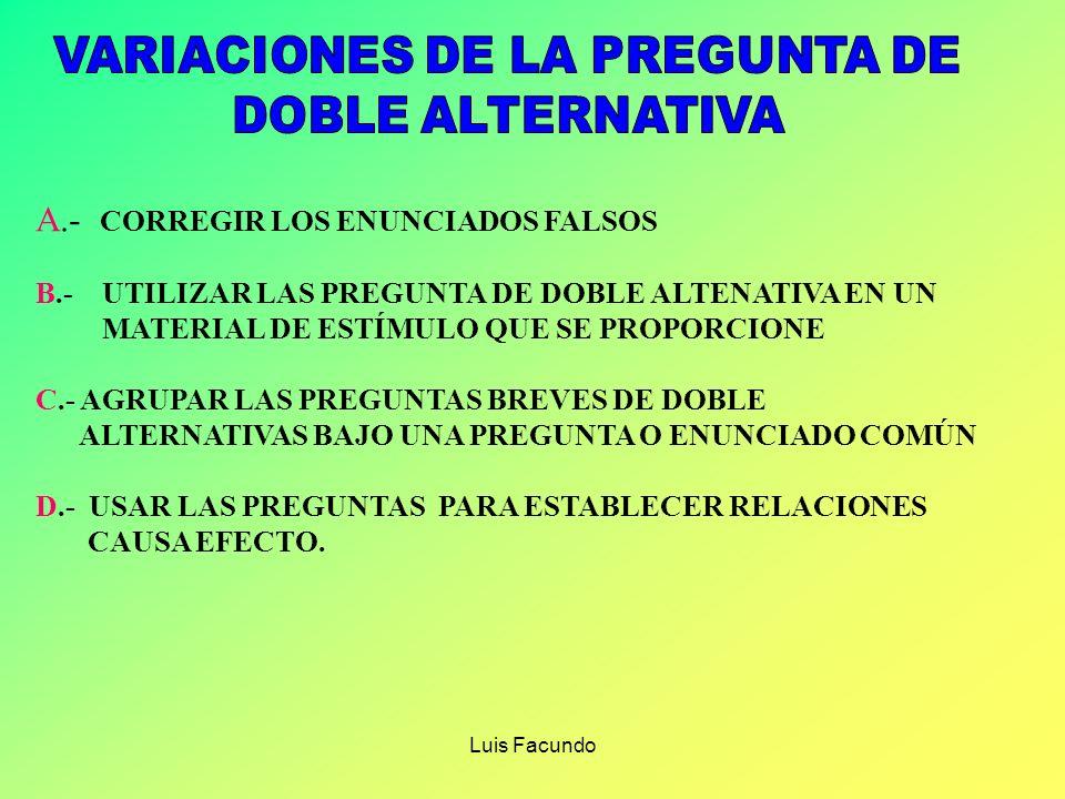 Luis Facundo A.- CORREGIR LOS ENUNCIADOS FALSOS B.- UTILIZAR LAS PREGUNTA DE DOBLE ALTENATIVA EN UN MATERIAL DE ESTÍMULO QUE SE PROPORCIONE C.- AGRUPAR LAS PREGUNTAS BREVES DE DOBLE ALTERNATIVAS BAJO UNA PREGUNTA O ENUNCIADO COMÚN D.- USAR LAS PREGUNTAS PARA ESTABLECER RELACIONES CAUSA EFECTO.