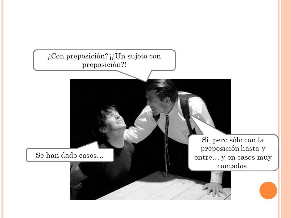 ¿Con preposición? ¡¿Un sujeto con preposición?! Se han dado casos… Sí, pero sólo con la preposición hasta y entre… y en casos muy contados.