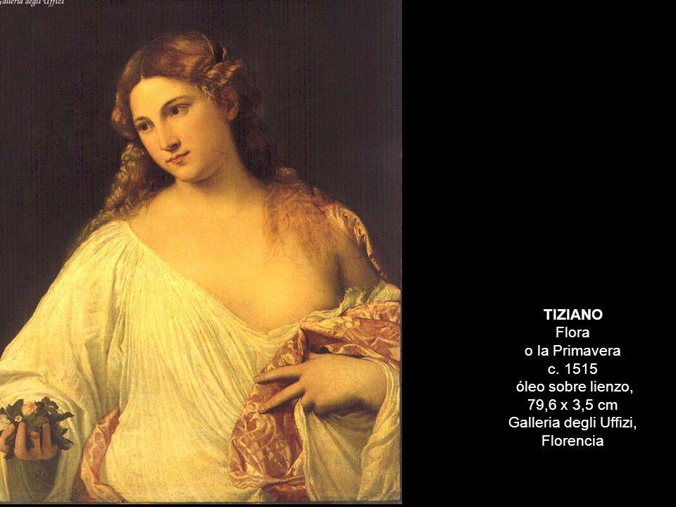 TIZIANO Flora o la Primavera c. 1515 óleo sobre lienzo, 79,6 x 3,5 cm Galleria degli Uffizi, Florencia