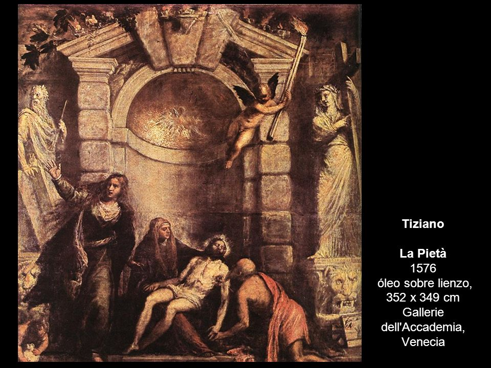 Tiziano La Pietà 1576 óleo sobre lienzo, 352 x 349 cm Gallerie dell'Accademia, Venecia