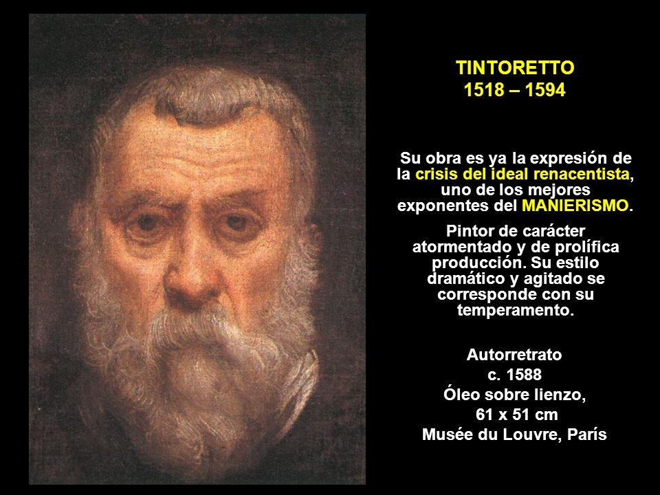 TINTORETTO 1518 – 1594 Autorretrato c. 1588 Óleo sobre lienzo, 61 x 51 cm Musée du Louvre, París Su obra es ya la expresión de la crisis del ideal ren