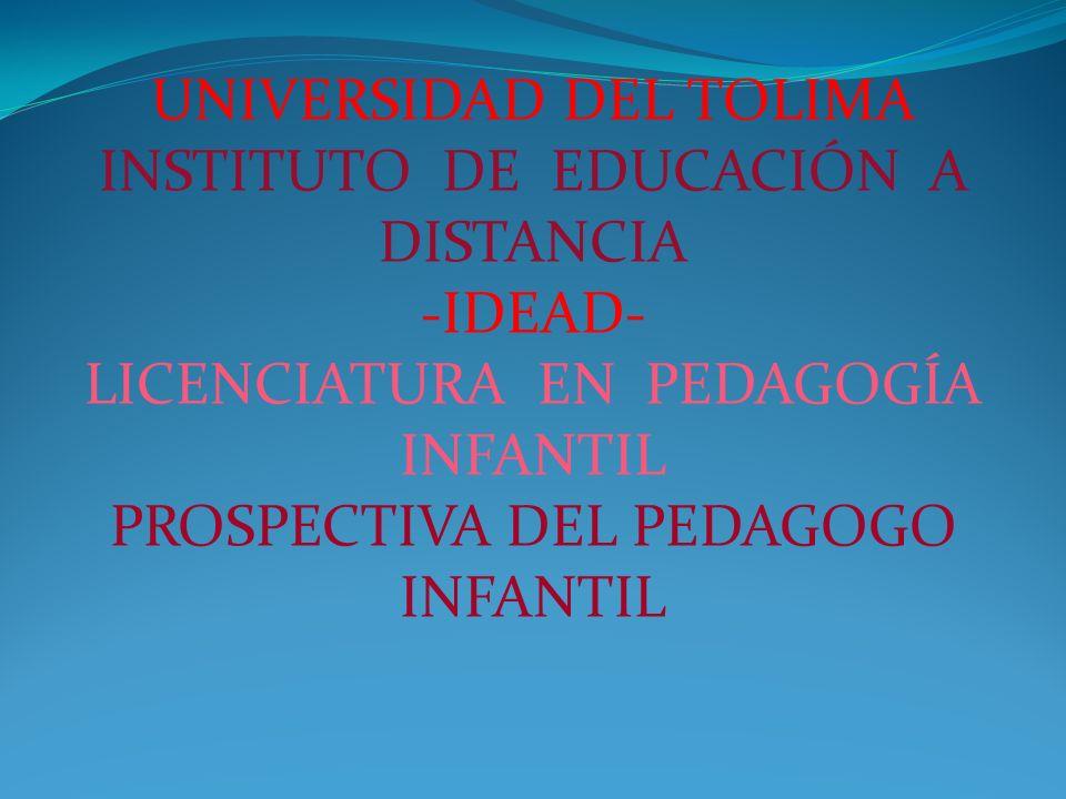 UNIVERSIDAD DEL TOLIMA INSTITUTO DE EDUCACIÓN A DISTANCIA -IDEAD- LICENCIATURA EN PEDAGOGÍA INFANTIL PROSPECTIVA DEL PEDAGOGO INFANTIL