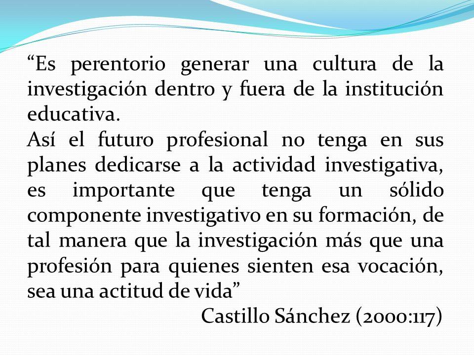 Es perentorio generar una cultura de la investigación dentro y fuera de la institución educativa. Así el futuro profesional no tenga en sus planes ded