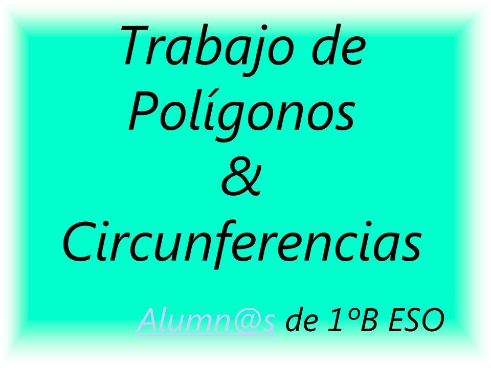 Trabajo de Polígonos & Circunferencias Alumn@s de 1ºB ESO Alumn@s