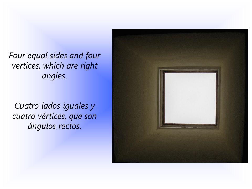 Four equal sides and four vertices, which are right angles. Cuatro lados iguales y cuatro vértices, que son ángulos rectos.