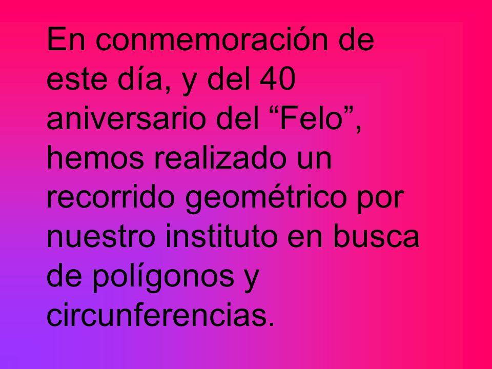 En conmemoración de este día, y del 40 aniversario del Felo, hemos realizado un recorrido geométrico por nuestro instituto en busca de polígonos y cir