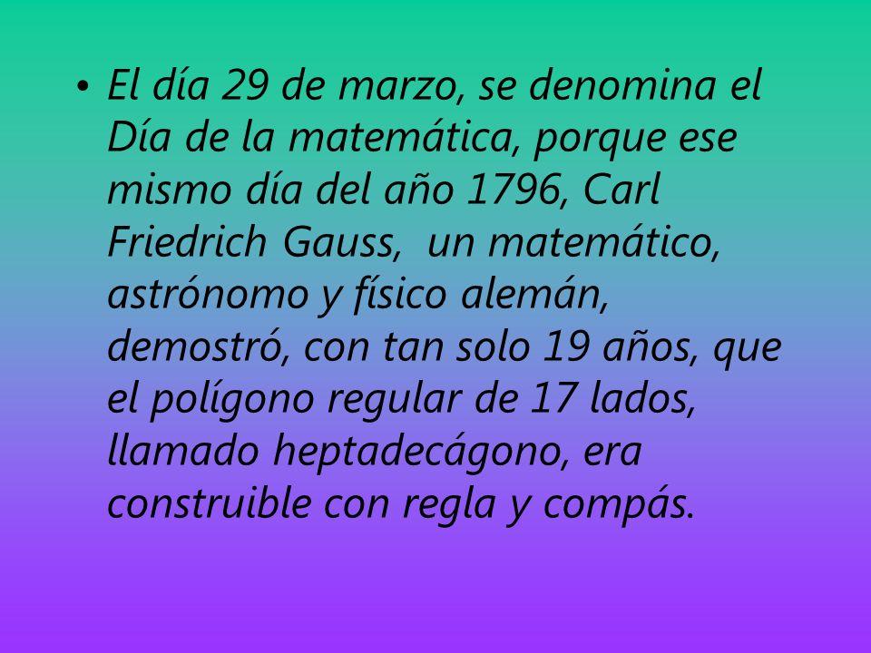 El día 29 de marzo, se denomina el Día de la matemática, porque ese mismo día del año 1796, Carl Friedrich Gauss, un matemático, astrónomo y físico al