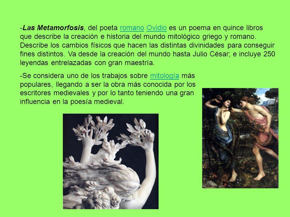 -Las Metamorfosis, del poeta romano Ovidio es un poema en quince libros que describe la creación e historia del mundo mitológico griego y romano. Desc