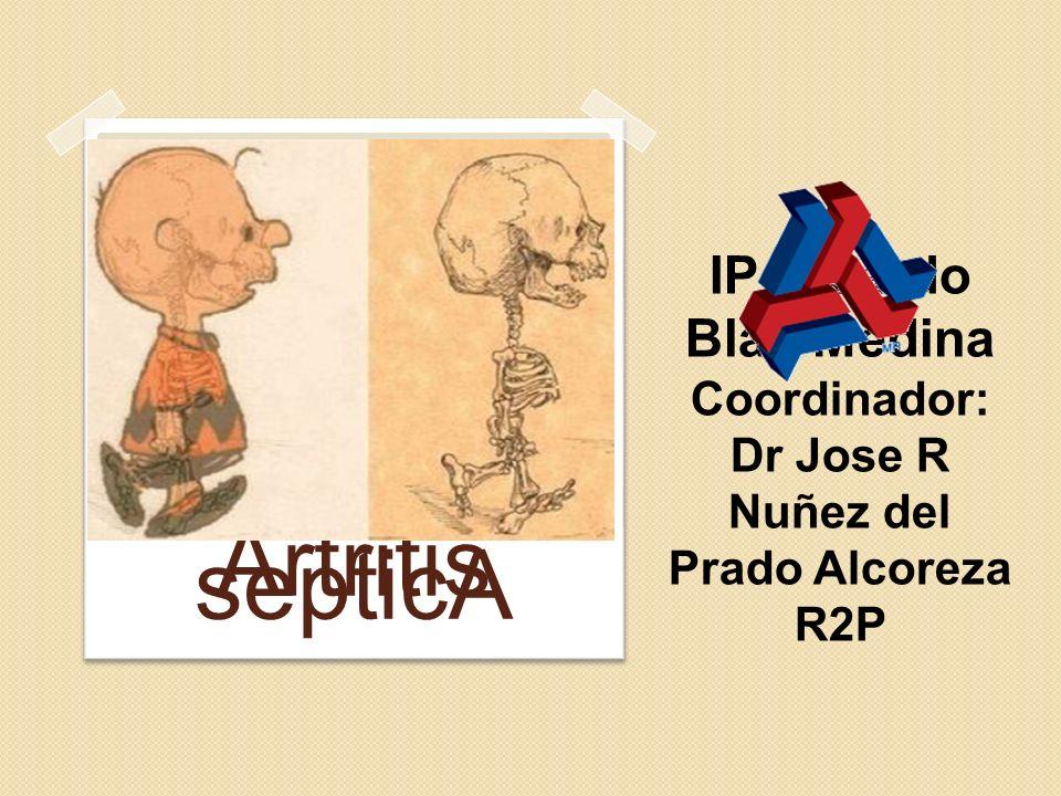 Artritis septicA IP Ricardo Blas Medina Coordinador: Dr Jose R Nuñez del Prado Alcoreza R2P