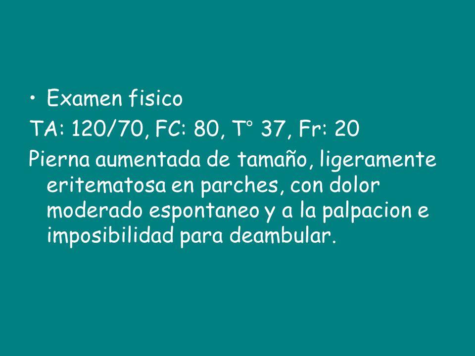 Examen fisico TA: 120/70, FC: 80, T° 37, Fr: 20 Pierna aumentada de tamaño, ligeramente eritematosa en parches, con dolor moderado espontaneo y a la p