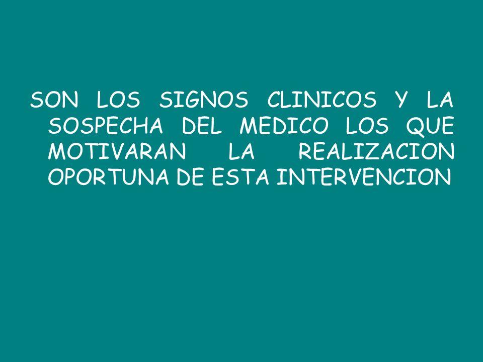 SON LOS SIGNOS CLINICOS Y LA SOSPECHA DEL MEDICO LOS QUE MOTIVARAN LA REALIZACION OPORTUNA DE ESTA INTERVENCION
