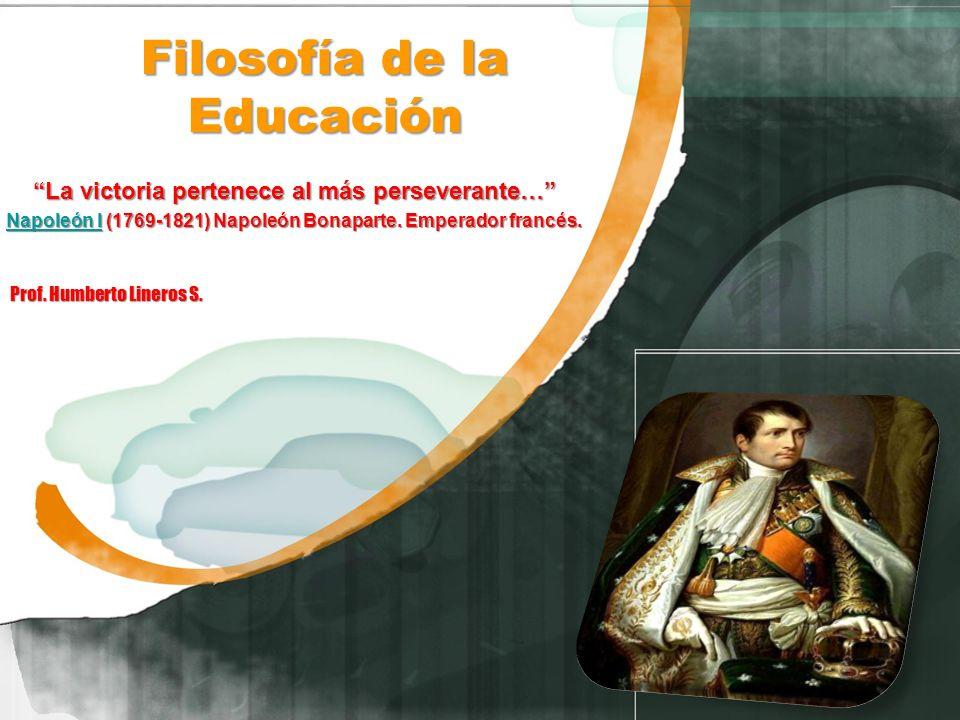 Filosofía de la Educación La victoria pertenece al más perseverante… Napoleón INapoleón I (1769-1821) Napoleón Bonaparte. Emperador francés. Napoleón