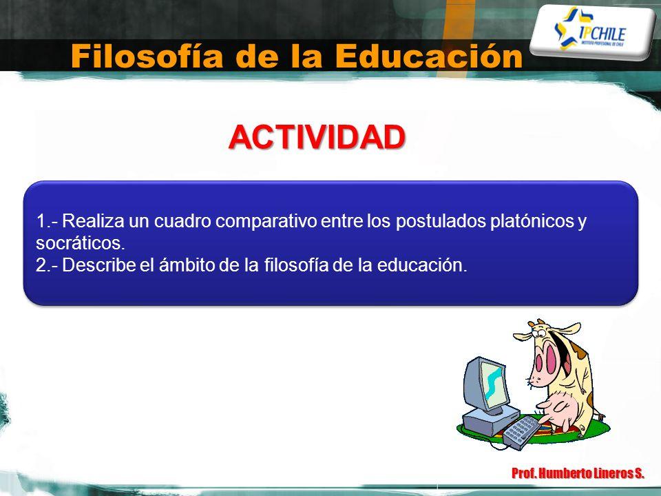 Filosofía de la Educación Prof. Humberto Lineros S. ACTIVIDAD 1.- Realiza un cuadro comparativo entre los postulados platónicos y socráticos. 2.- Desc