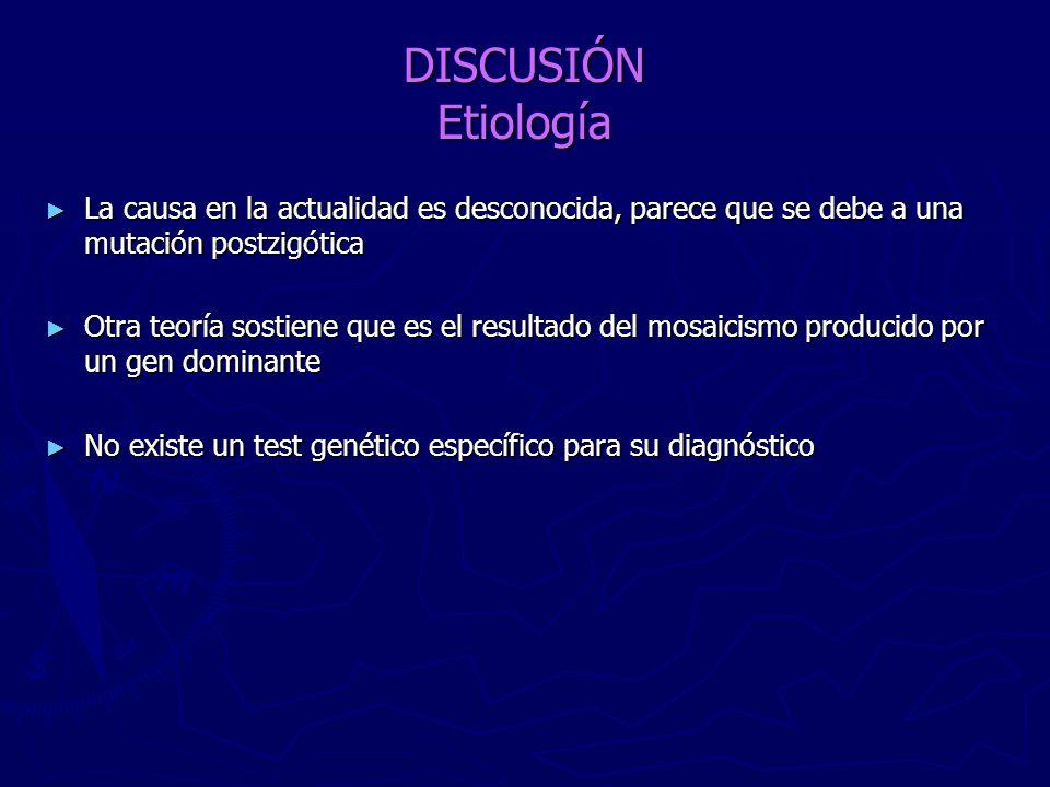 DISCUSIÓN Etiología La causa en la actualidad es desconocida, parece que se debe a una mutación postzigótica La causa en la actualidad es desconocida,