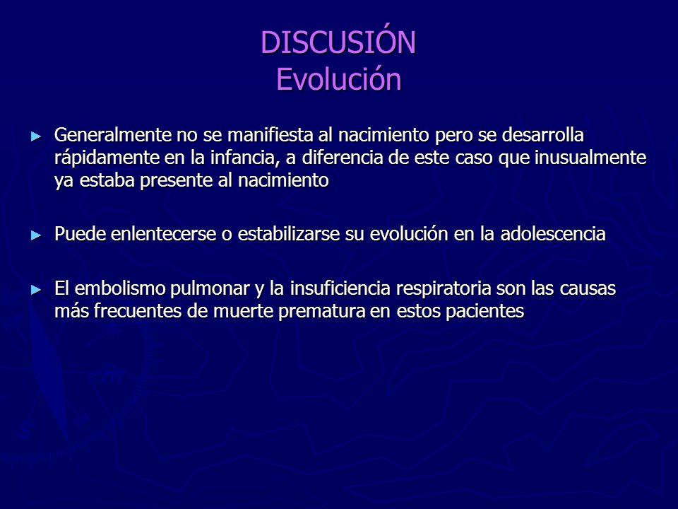 DISCUSIÓN Evolución Generalmente no se manifiesta al nacimiento pero se desarrolla rápidamente en la infancia, a diferencia de este caso que inusualme