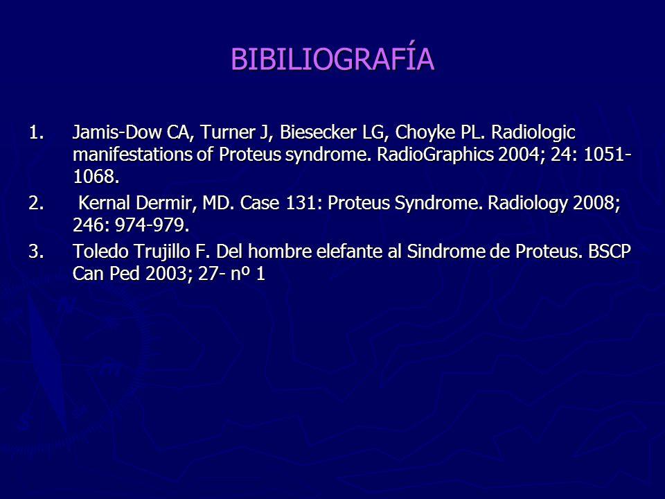 BIBILIOGRAFÍA 1. Jamis-Dow CA, Turner J, Biesecker LG, Choyke PL. Radiologic manifestations of Proteus syndrome. RadioGraphics 2004; 24: 1051- 1068. 2