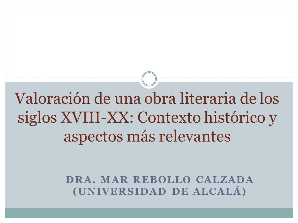 DRA. MAR REBOLLO CALZADA (UNIVERSIDAD DE ALCALÁ) Valoración de una obra literaria de los siglos XVIII-XX: Contexto histórico y aspectos más relevantes