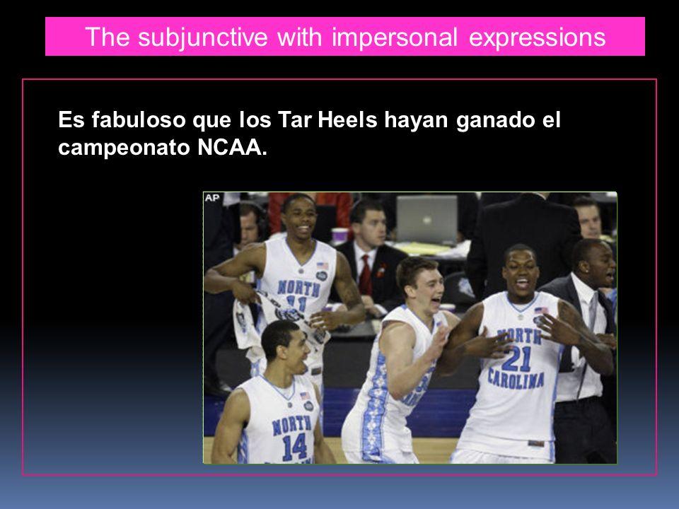 The subjunctive with impersonal expressions Es fabuloso que los Tar Heels hayan ganado el campeonato NCAA.
