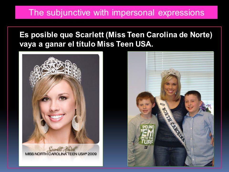 The subjunctive with impersonal expressions Es posible que Scarlett (Miss Teen Carolina de Norte) vaya a ganar el título Miss Teen USA.