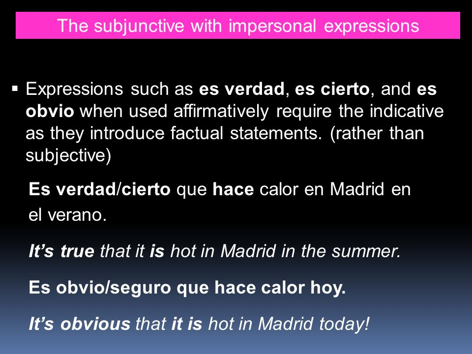 The subjunctive with impersonal expressions Expressions such as es verdad, es cierto, and es obvio when used affirmatively require the indicative as t