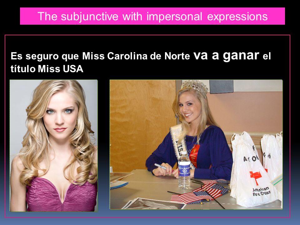 The subjunctive with impersonal expressions Es seguro que Miss Carolina de Norte va a ganar el título Miss USA