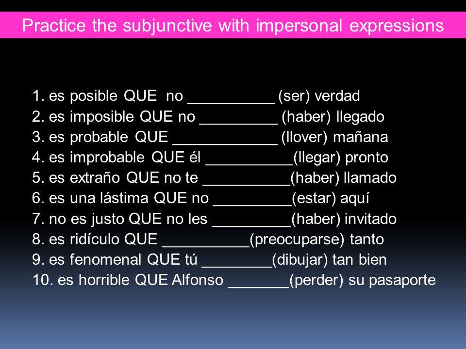 Practice the subjunctive with impersonal expressions 1. es posible QUE no __________ (ser) verdad 2. es imposible QUE no _________ (haber) llegado 3.