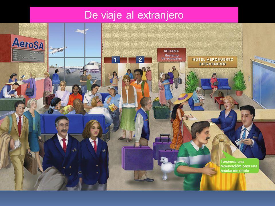 De viaje al extranjero la aerolínea el horario el vuelo la llegada la demora el boleto/ el billete facturar la maleta el pasajero/ la pasajera el maletín el equipaje la salida tener prisa el/la piloto el avión despegar la puerta de salida aterrizar despedirse (i,i) de la tarjeta de embarque la aduana el reclamo de equipajes el hotel bienvenidos el aeropuerto el ascensor el/la huésped la planta baja registrarse la computadora portátil el botones Una habitación doble, por favor.
